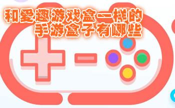 和爱趣游戏盒一样的手游盒子有哪些